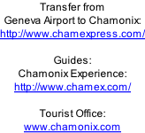 Transfer from  Geneva Airport to Chamonix:  http://www.chamexpress.com/  Guides: Chamonix Experience:  http://www.chamex.com/  Tourist Office: www.chamonix.com